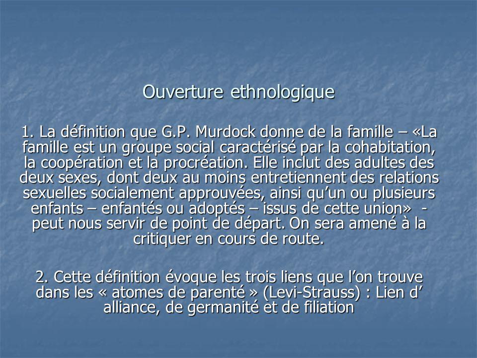Ouverture ethnologique 1. La définition que G.P. Murdock donne de la famille – «La famille est un groupe social caractérisé par la cohabitation, la co
