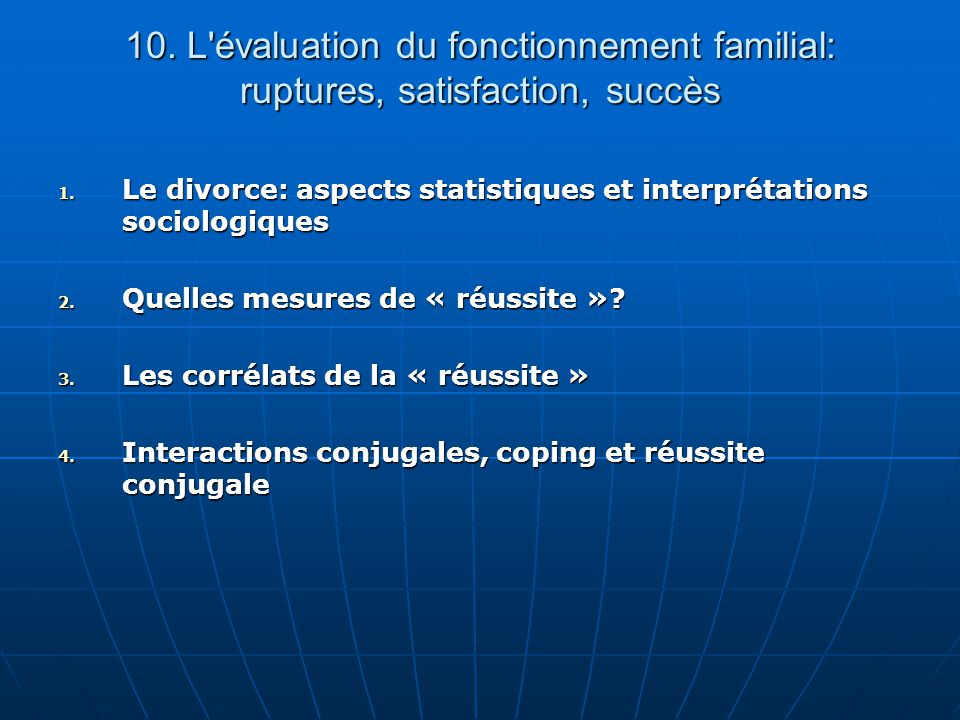 10. L'évaluation du fonctionnement familial: ruptures, satisfaction, succès 1. Le divorce: aspects statistiques et interprétations sociologiques 2. Qu