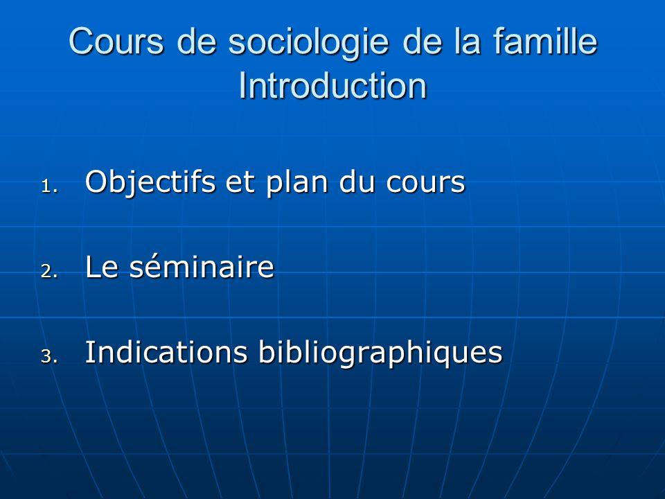 Cours de sociologie de la famille Introduction 1. Objectifs et plan du cours 2. Le séminaire 3. Indications bibliographiques