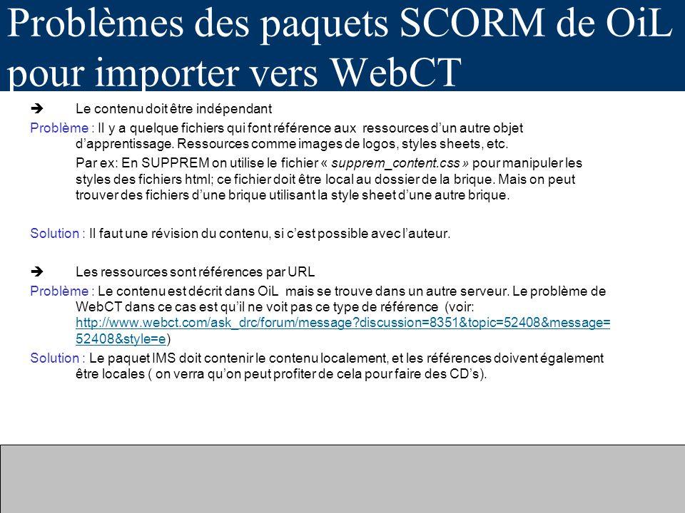 Problèmes des paquets SCORM de OiL pour importer vers WebCT Le contenu doit être indépendant Problème : Il y a quelque fichiers qui font référence aux ressources dun autre objet dapprentissage.