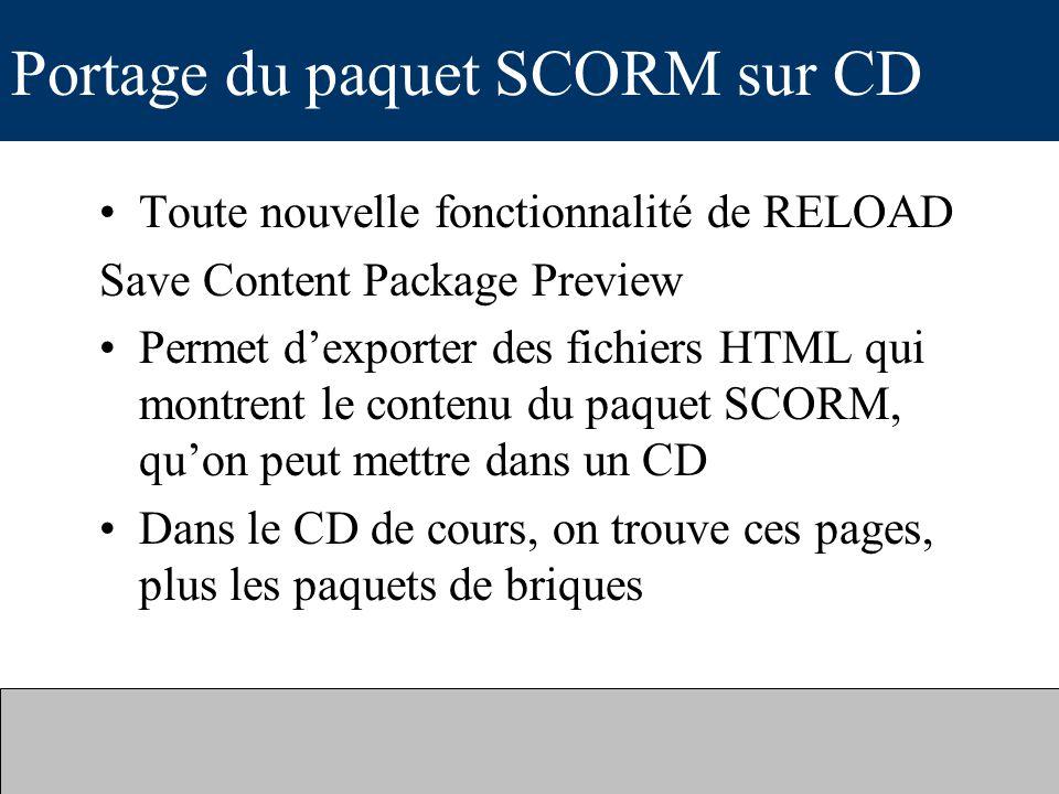 Portage du paquet SCORM sur CD Toute nouvelle fonctionnalité de RELOAD Save Content Package Preview Permet dexporter des fichiers HTML qui montrent le contenu du paquet SCORM, quon peut mettre dans un CD Dans le CD de cours, on trouve ces pages, plus les paquets de briques