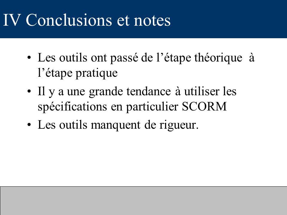 IV Conclusions et notes Les outils ont passé de létape théorique à létape pratique Il y a une grande tendance à utiliser les spécifications en particulier SCORM Les outils manquent de rigueur.