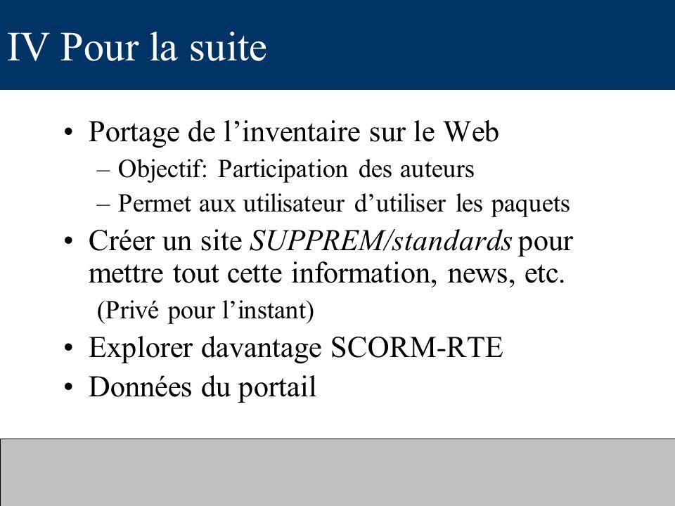 IV Pour la suite Portage de linventaire sur le Web –Objectif: Participation des auteurs –Permet aux utilisateur dutiliser les paquets Créer un site SUPPREM/standards pour mettre tout cette information, news, etc.