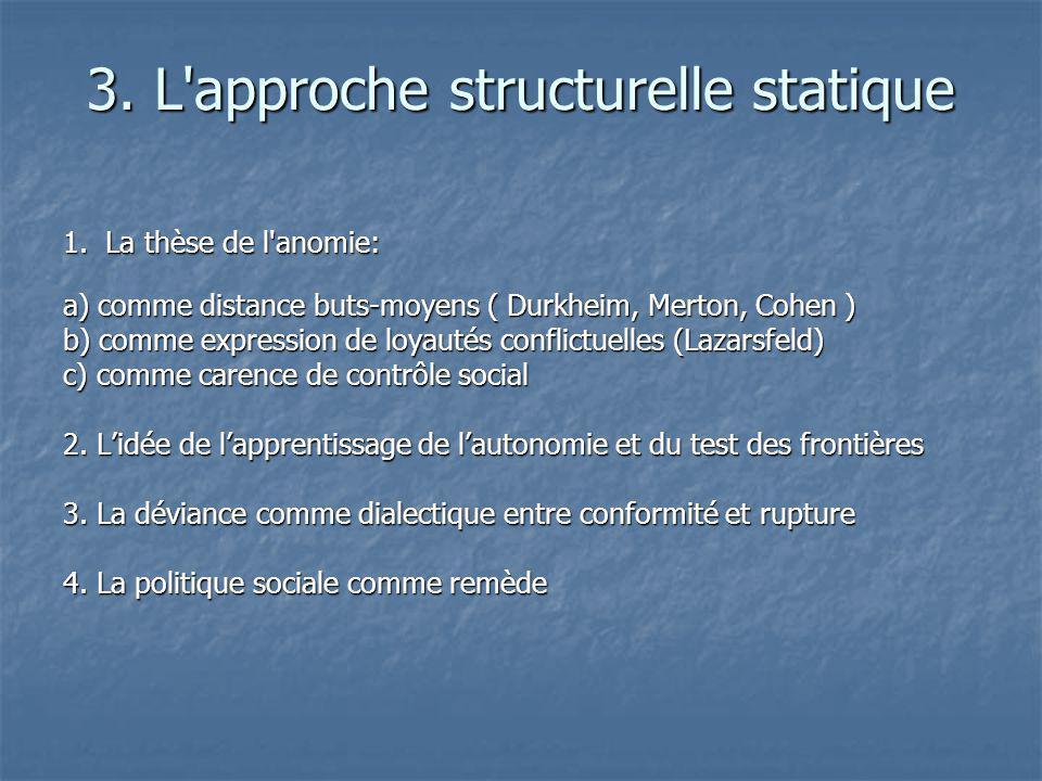 3. L'approche structurelle statique 1. La thèse de l'anomie: a) comme distance buts-moyens ( Durkheim, Merton, Cohen ) b) comme expression de loyautés