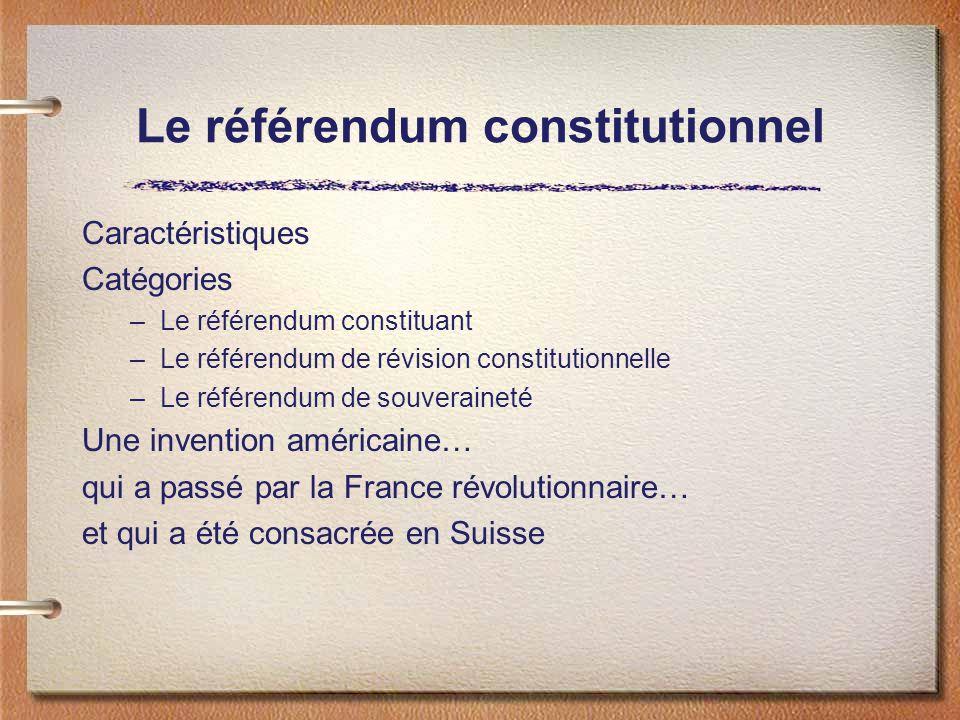 Le référendum constitutionnel Caractéristiques Catégories –Le référendum constituant –Le référendum de révision constitutionnelle –Le référendum de souveraineté Une invention américaine… qui a passé par la France révolutionnaire… et qui a été consacrée en Suisse
