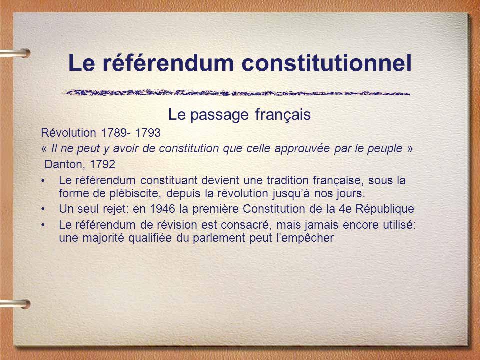 Le référendum constitutionnel Le passage français Révolution 1789- 1793 « Il ne peut y avoir de constitution que celle approuvée par le peuple » Danton, 1792 Le référendum constituant devient une tradition française, sous la forme de plébiscite, depuis la révolution jusquà nos jours.