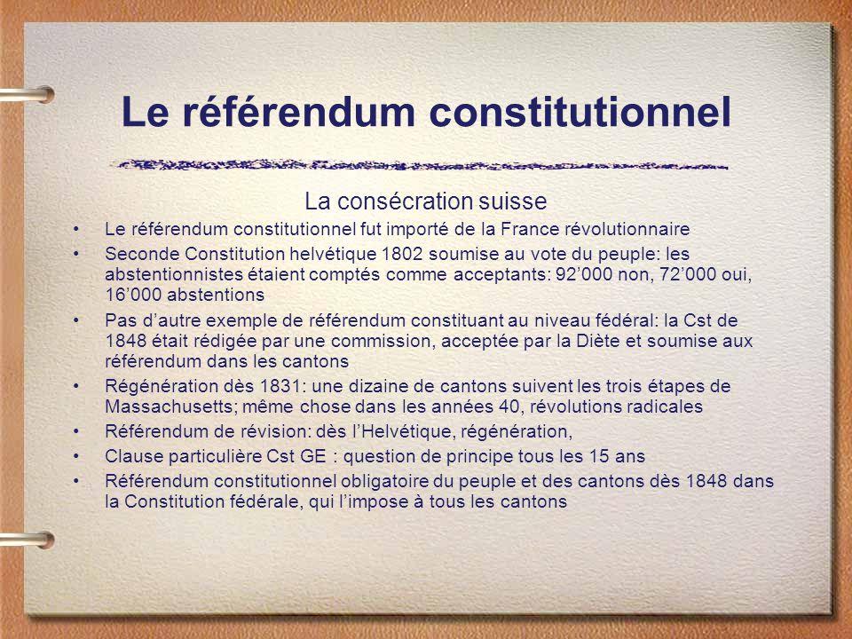 Le référendum constitutionnel La consécration suisse Le référendum constitutionnel fut importé de la France révolutionnaire Seconde Constitution helvétique 1802 soumise au vote du peuple: les abstentionnistes étaient comptés comme acceptants: 92000 non, 72000 oui, 16000 abstentions Pas dautre exemple de référendum constituant au niveau fédéral: la Cst de 1848 était rédigée par une commission, acceptée par la Diète et soumise aux référendum dans les cantons Régénération dès 1831: une dizaine de cantons suivent les trois étapes de Massachusetts; même chose dans les années 40, révolutions radicales Référendum de révision: dès lHelvétique, régénération, Clause particulière Cst GE : question de principe tous les 15 ans Référendum constitutionnel obligatoire du peuple et des cantons dès 1848 dans la Constitution fédérale, qui limpose à tous les cantons