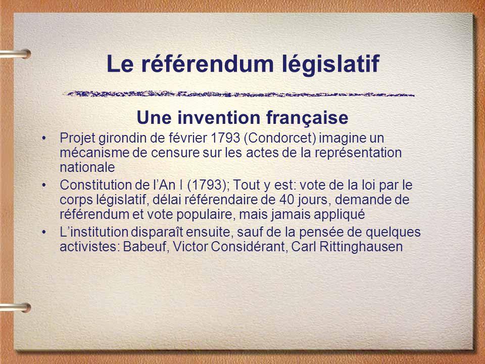 Le référendum législatif Une invention française Projet girondin de février 1793 (Condorcet) imagine un mécanisme de censure sur les actes de la représentation nationale Constitution de lAn I (1793); Tout y est: vote de la loi par le corps législatif, délai référendaire de 40 jours, demande de référendum et vote populaire, mais jamais appliqué Linstitution disparaît ensuite, sauf de la pensée de quelques activistes: Babeuf, Victor Considérant, Carl Rittinghausen