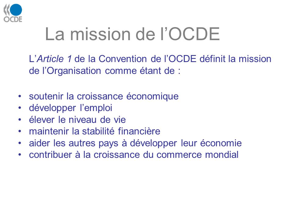 La mission de lOCDE LArticle 1 de la Convention de lOCDE définit la mission de lOrganisation comme étant de : soutenir la croissance économique dévelo