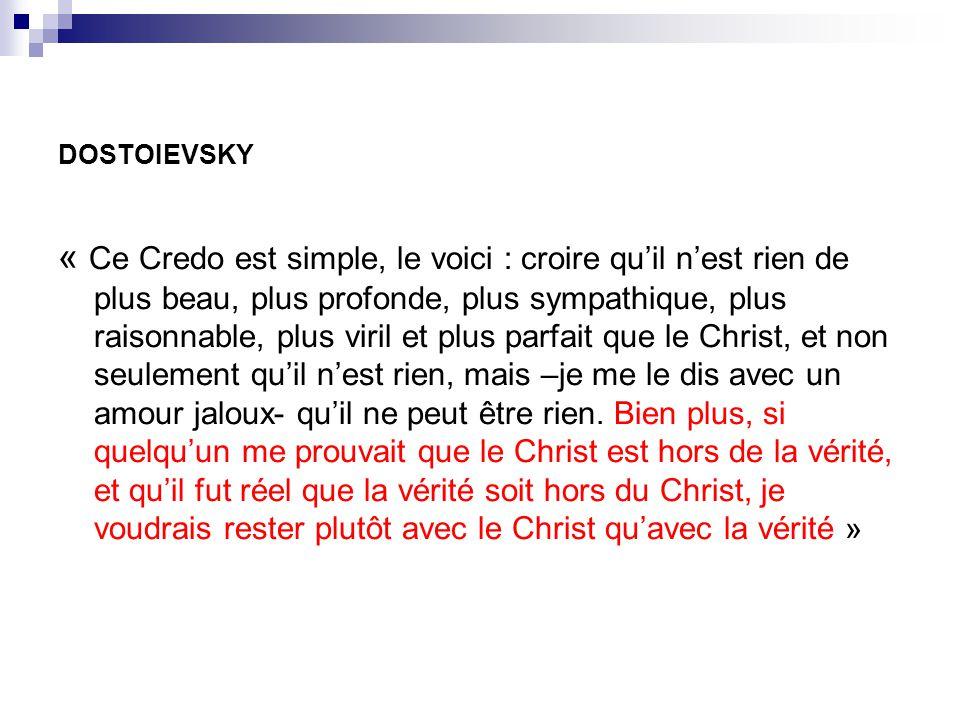 DOSTOIEVSKY « Ce Credo est simple, le voici : croire quil nest rien de plus beau, plus profonde, plus sympathique, plus raisonnable, plus viril et plu