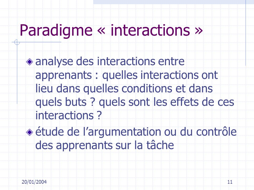 20/01/200411 Paradigme « interactions » analyse des interactions entre apprenants : quelles interactions ont lieu dans quelles conditions et dans quel
