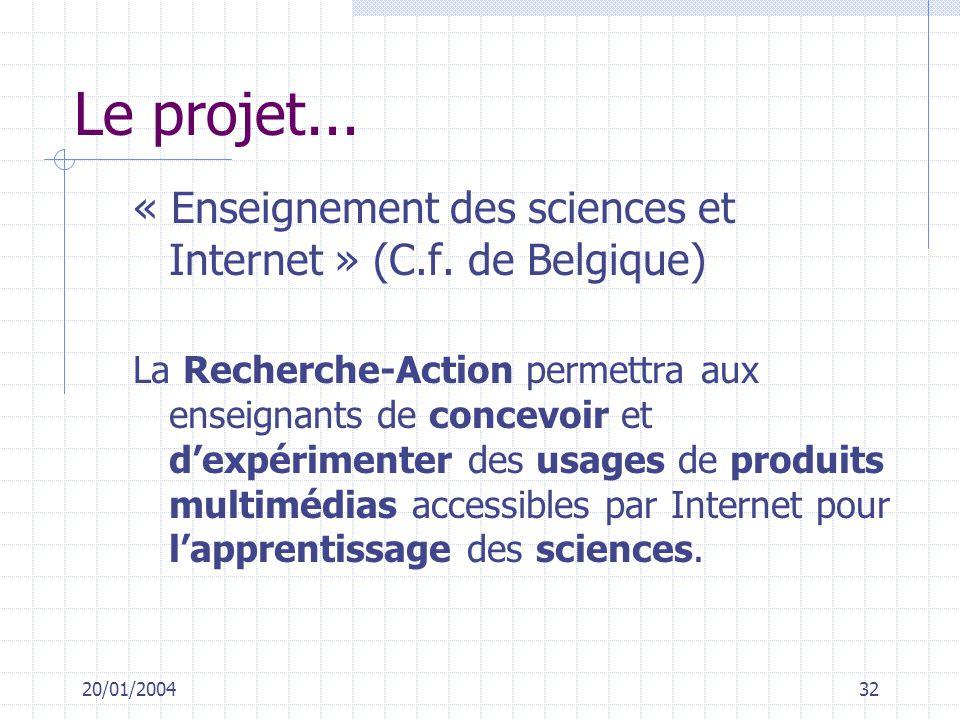 20/01/200432 Le projet... « Enseignement des sciences et Internet » (C.f. de Belgique) La Recherche-Action permettra aux enseignants de concevoir et d
