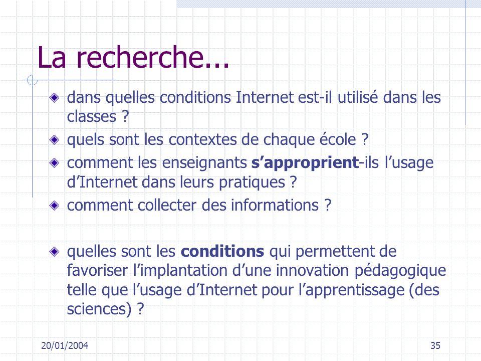 20/01/200435 La recherche... dans quelles conditions Internet est-il utilisé dans les classes ? quels sont les contextes de chaque école ? comment les