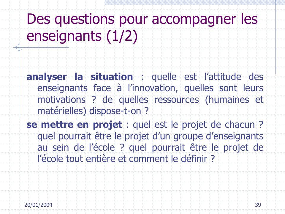 20/01/200439 Des questions pour accompagner les enseignants (1/2) analyser la situation : quelle est lattitude des enseignants face à linnovation, que