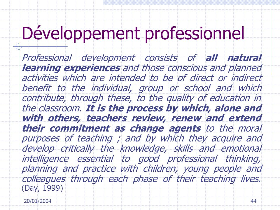 20/01/200444 Développement professionnel Professional development consists of all natural learning experiences and those conscious and planned activities which are intended to be of direct or indirect benefit to the individual, group or school and which contribute, through these, to the quality of education in the classroom.