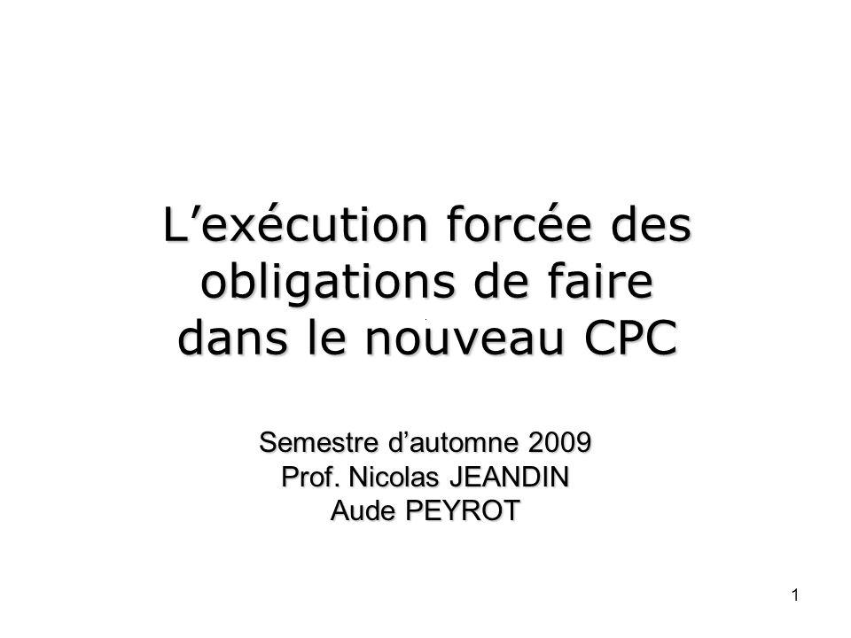 1 Lexécution forcée des obligations de faire dans le nouveau CPC Semestre dautomne 2009 Prof.