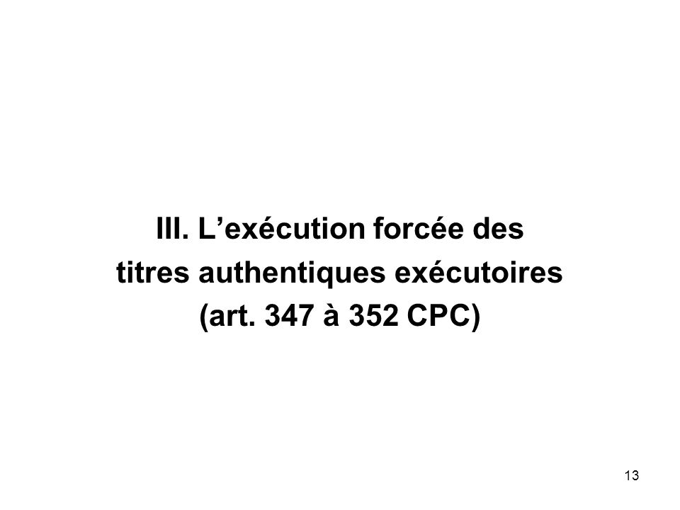 13 III. Lexécution forcée des titres authentiques exécutoires (art. 347 à 352 CPC)