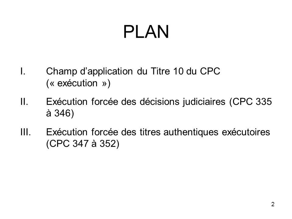 2 PLAN I.Champ dapplication du Titre 10 du CPC (« exécution ») II.Exécution forcée des décisions judiciaires (CPC 335 à 346) III.Exécution forcée des titres authentiques exécutoires (CPC 347 à 352)