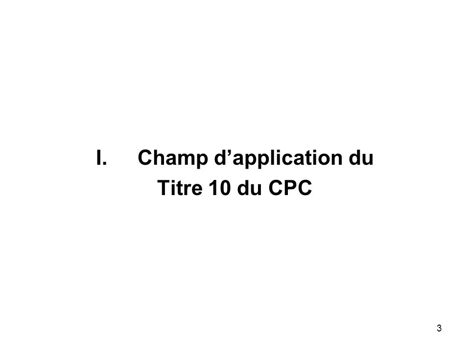 3 I.Champ dapplication du Titre 10 du CPC