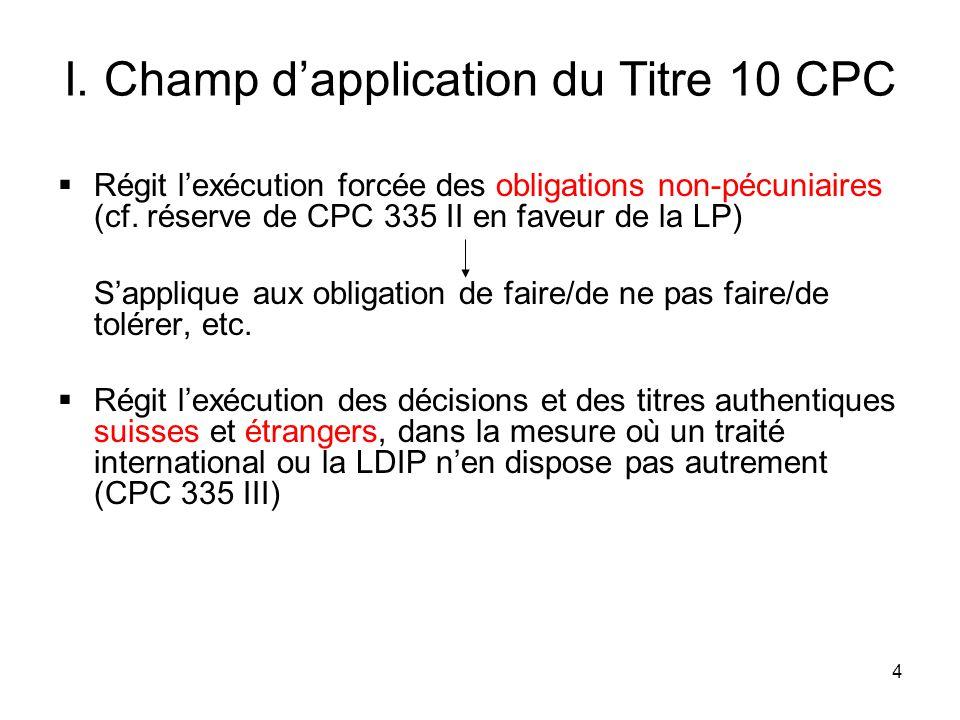 4 I. Champ dapplication du Titre 10 CPC Régit lexécution forcée des obligations non-pécuniaires (cf. réserve de CPC 335 II en faveur de la LP) Sappliq