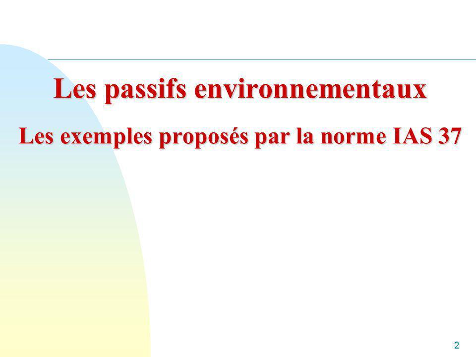 2 Les passifs environnementaux Les exemples proposés par la norme IAS 37 Les passifs environnementaux Les exemples proposés par la norme IAS 37