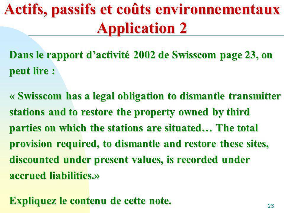 23 Actifs, passifs et coûts environnementaux Application 2 Dans le rapport dactivité 2002 de Swisscom page 23, on peut lire : « Swisscom has a legal o
