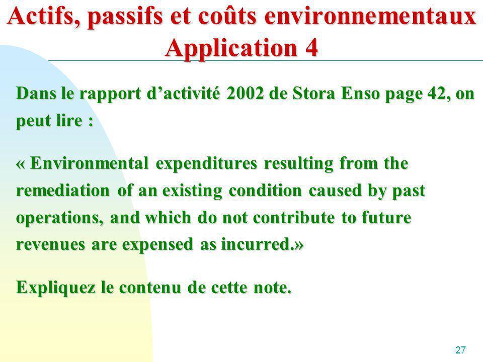 27 Actifs, passifs et coûts environnementaux Application 4 Dans le rapport dactivité 2002 de Stora Enso page 42, on peut lire : « Environmental expend