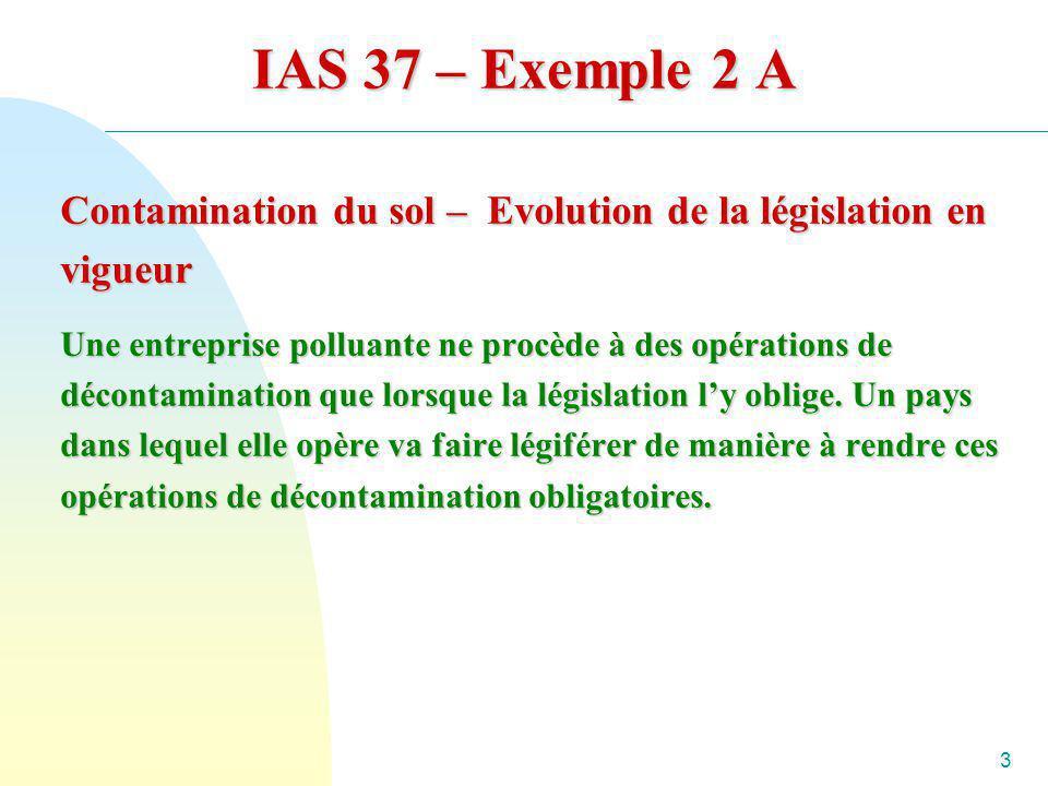 3 IAS 37 – Exemple 2 A Contamination du sol – Evolution de la législation en vigueur Une entreprise polluante ne procède à des opérations de décontami
