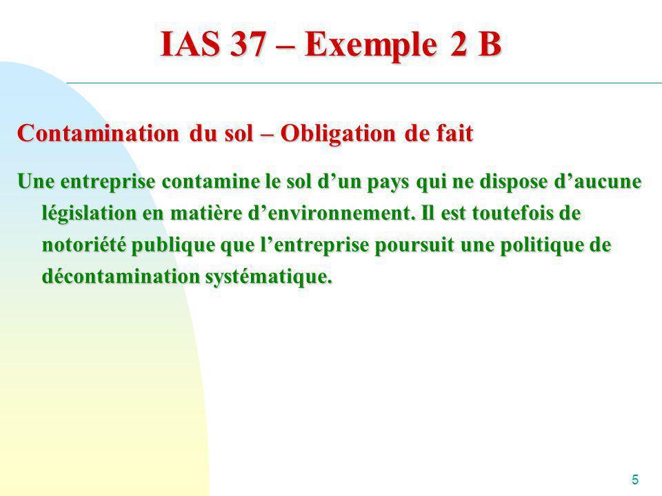 5 IAS 37 – Exemple 2 B Contamination du sol – Obligation de fait Une entreprise contamine le sol dun pays qui ne dispose daucune législation en matièr