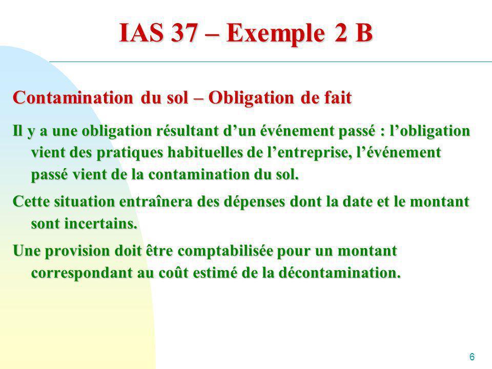 6 IAS 37 – Exemple 2 B Contamination du sol – Obligation de fait Il y a une obligation résultant dun événement passé : lobligation vient des pratiques