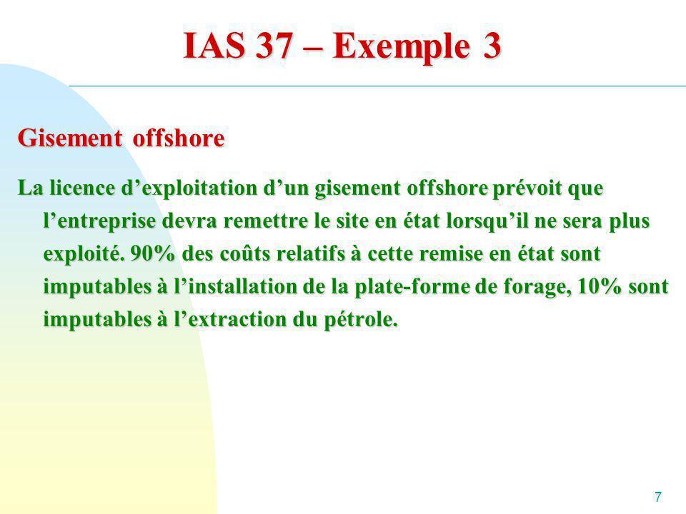 7 IAS 37 – Exemple 3 Gisement offshore La licence dexploitation dun gisement offshore prévoit que lentreprise devra remettre le site en état lorsquil
