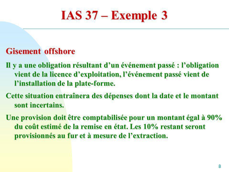 8 IAS 37 – Exemple 3 Gisement offshore Il y a une obligation résultant dun événement passé : lobligation vient de la licence dexploitation, lévénement