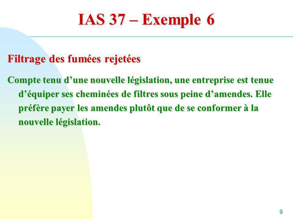 9 IAS 37 – Exemple 6 Filtrage des fumées rejetées Compte tenu dune nouvelle législation, une entreprise est tenue déquiper ses cheminées de filtres so