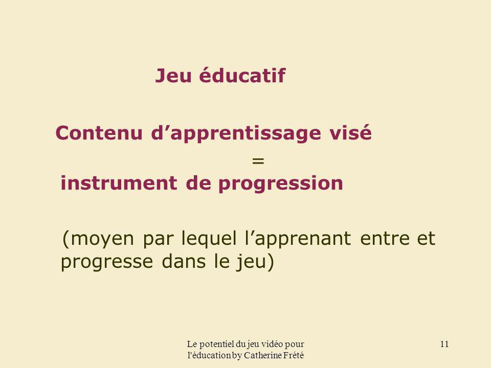Le potentiel du jeu vidéo pour l'éducation by Catherine Frété 11 Jeu éducatif Contenu dapprentissage visé = instrument de progression (moyen par leque
