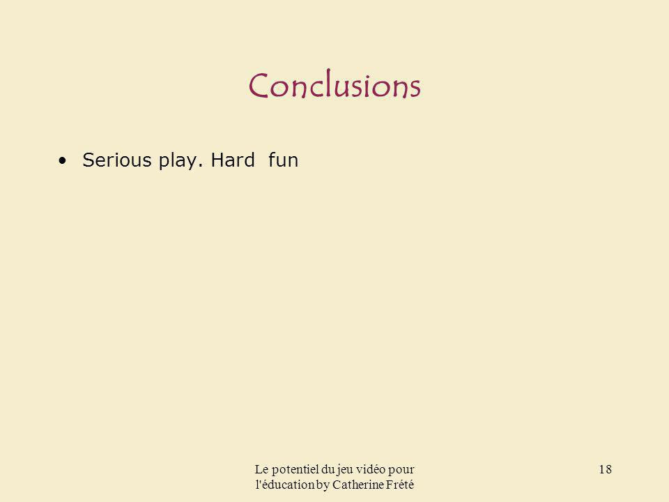 Le potentiel du jeu vidéo pour l'éducation by Catherine Frété 18 Conclusions Serious play. Hard fun