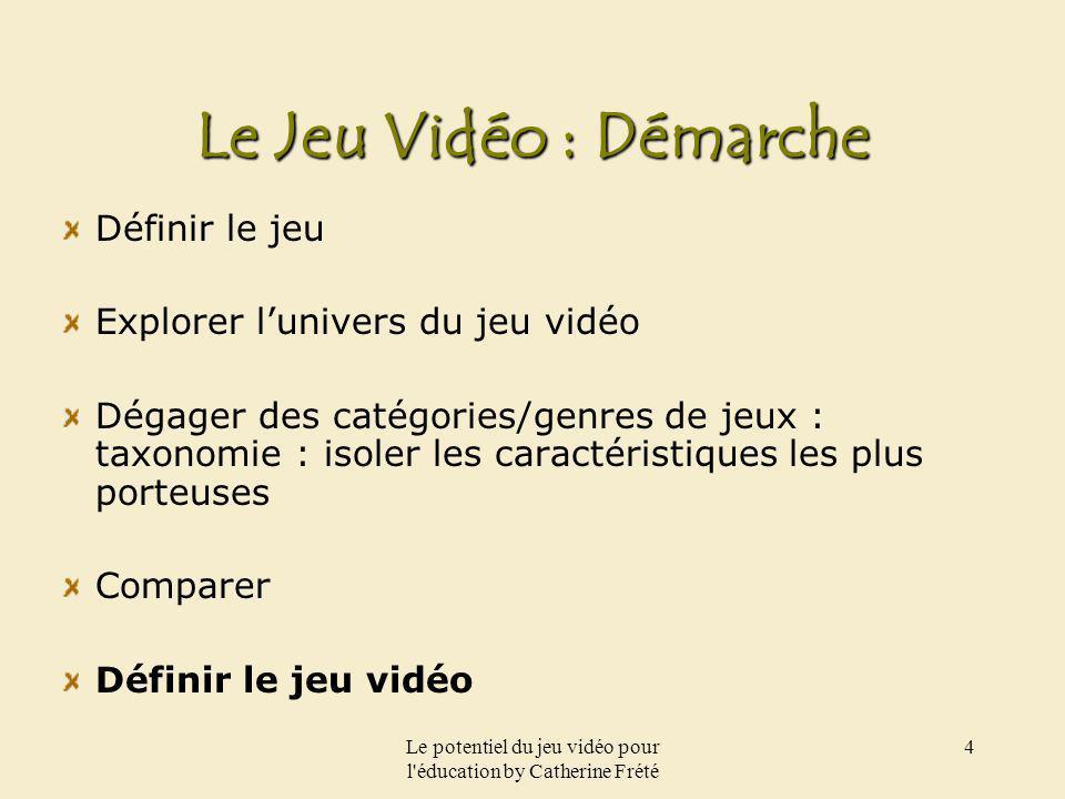 Le potentiel du jeu vidéo pour l'éducation by Catherine Frété 4 Le Jeu Vidéo : Démarche Définir le jeu Explorer lunivers du jeu vidéo Dégager des caté