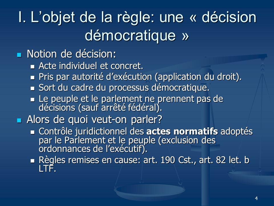 4 I. Lobjet de la règle: une « décision démocratique » Notion de décision: Notion de décision: Acte individuel et concret. Acte individuel et concret.