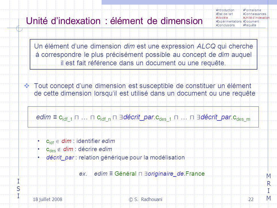 ISIISI MRIMMRIM 18 juillet 2008© S. Radhouani22 Unité dindexation : élément de dimension Tout concept dune dimension est susceptible de constituer un
