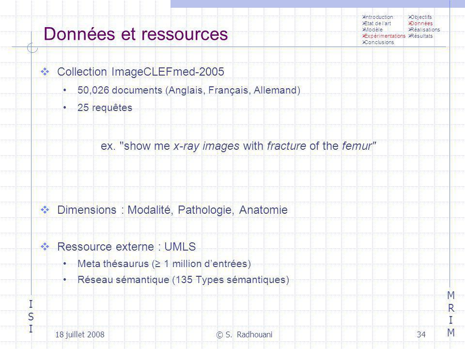 ISIISI MRIMMRIM 18 juillet 2008© S. Radhouani34 Données et ressources Collection ImageCLEFmed-2005 50,026 documents (Anglais, Français, Allemand) 25 r