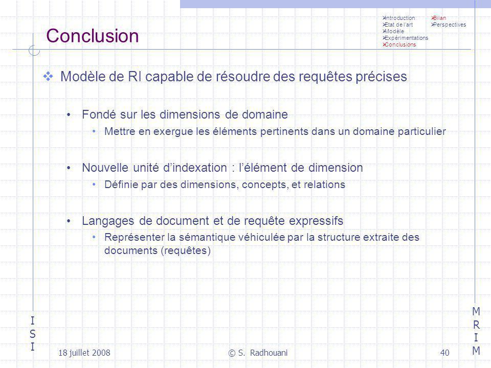 ISIISI MRIMMRIM 18 juillet 2008© S. Radhouani40 Conclusion Modèle de RI capable de résoudre des requêtes précises Fondé sur les dimensions de domaine