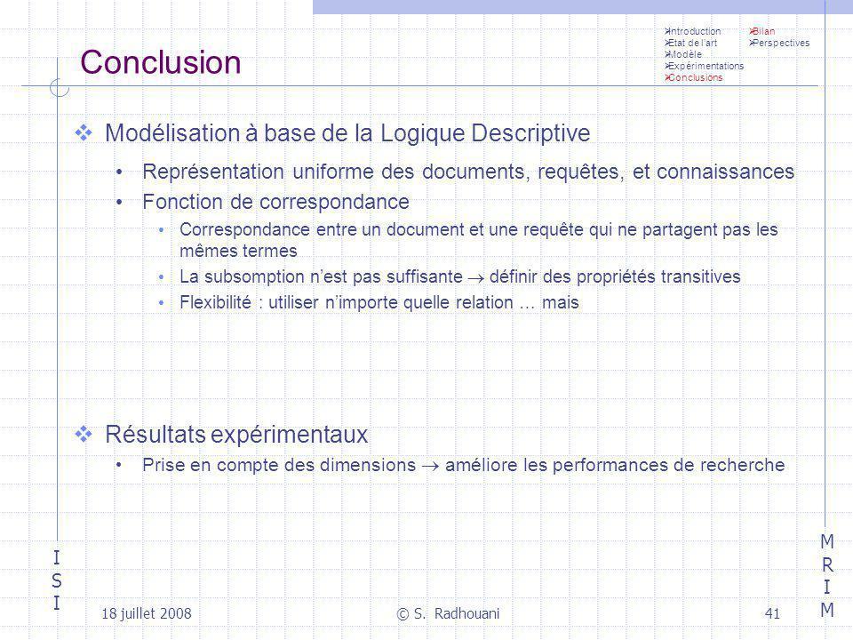 ISIISI MRIMMRIM 18 juillet 2008© S. Radhouani41 Conclusion Modélisation à base de la Logique Descriptive Représentation uniforme des documents, requêt