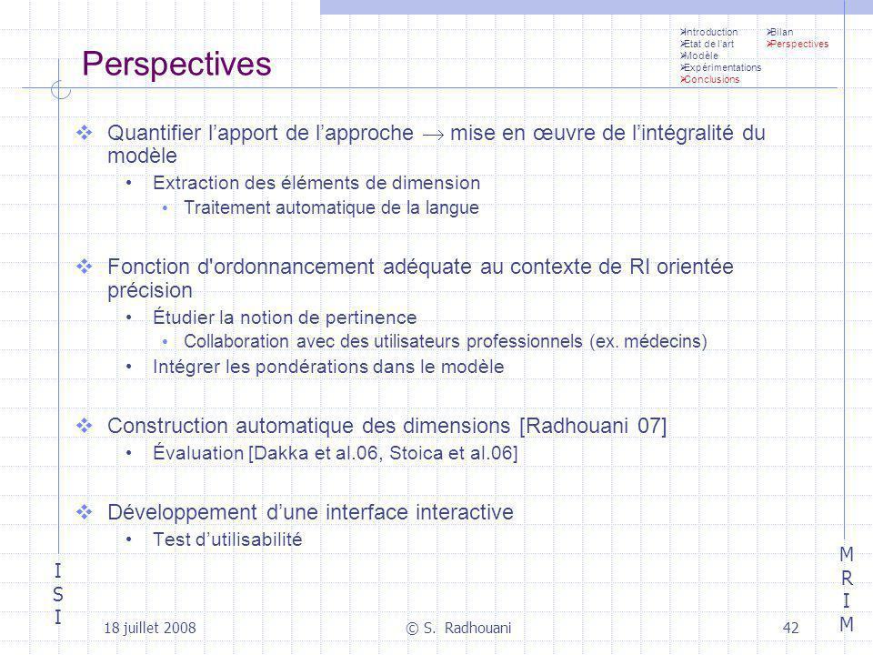 ISIISI MRIMMRIM 18 juillet 2008© S. Radhouani42 Perspectives Quantifier lapport de lapproche mise en œuvre de lintégralité du modèle Extraction des él
