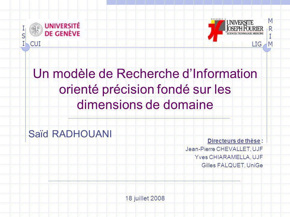 ISIISI MRIMMRIM LIG CUI Un modèle de Recherche dInformation orienté précision fondé sur les dimensions de domaine Directeurs de thèse : Jean-Pierre CH