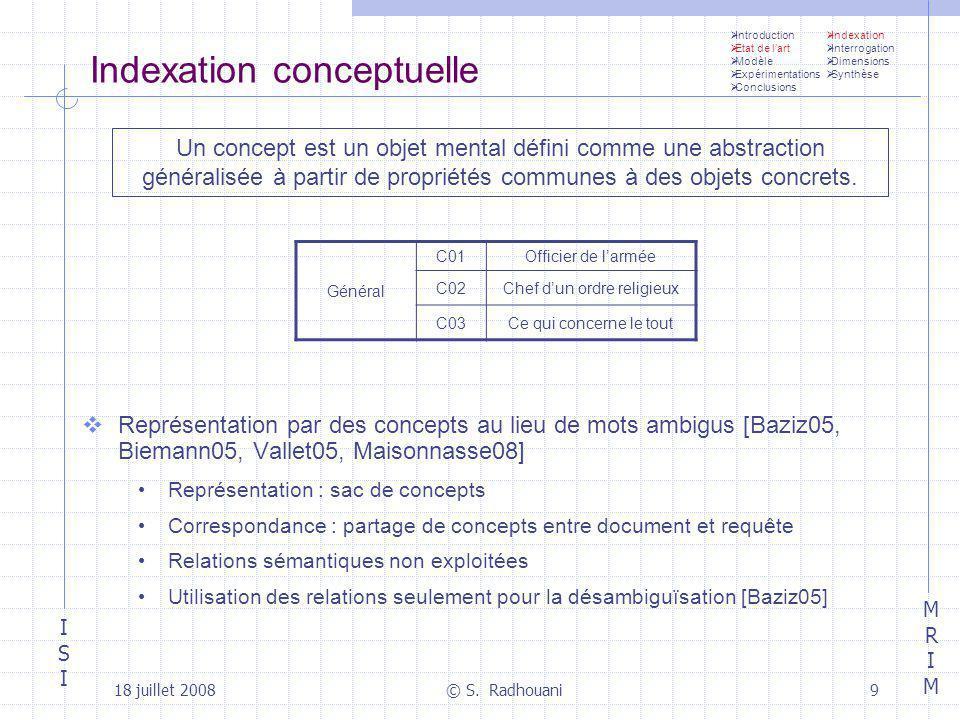 ISIISI MRIMMRIM 18 juillet 2008© S. Radhouani9 Indexation conceptuelle Représentation par des concepts au lieu de mots ambigus [Baziz05, Biemann05, Va