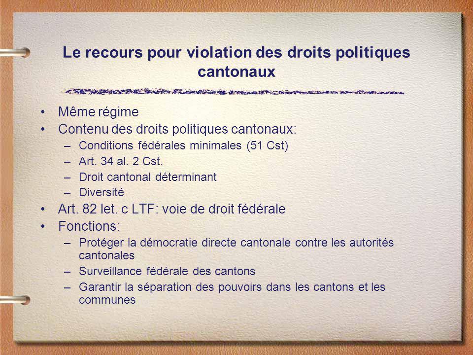 Le recours pour violation des droits politiques cantonaux Même régime Contenu des droits politiques cantonaux: –Conditions fédérales minimales (51 Cst