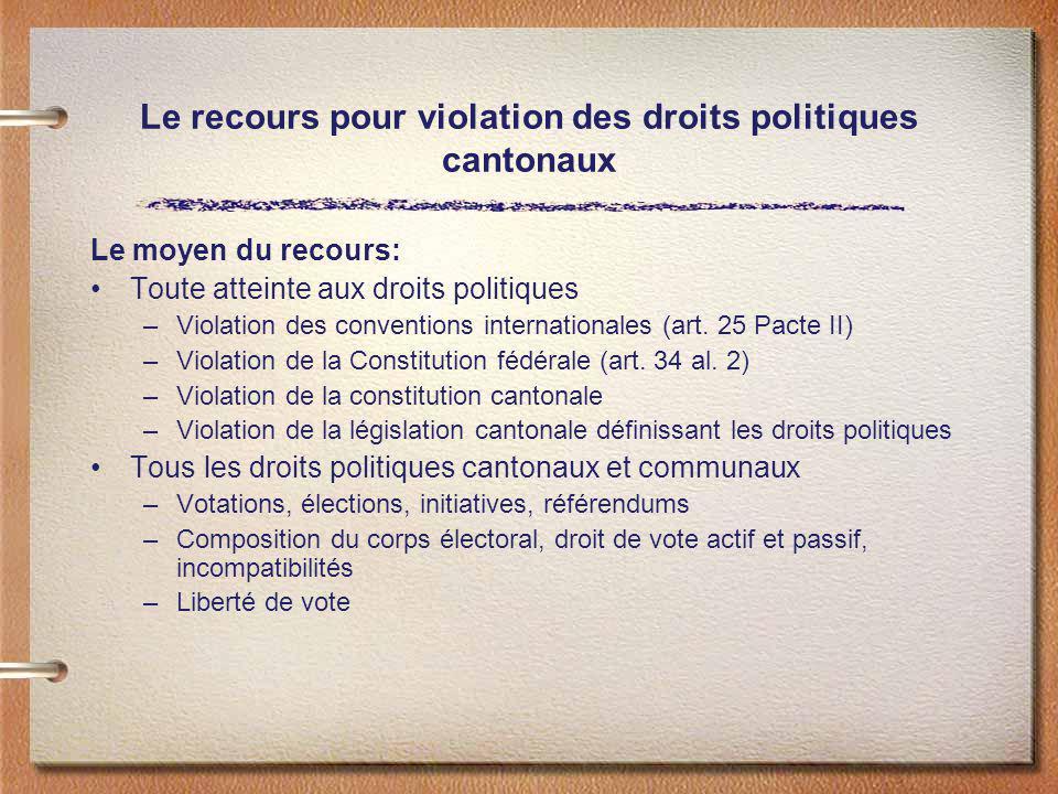 Le recours pour violation des droits politiques cantonaux Le moyen du recours: Toute atteinte aux droits politiques –Violation des conventions interna