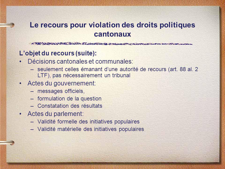 Le recours pour violation des droits politiques cantonaux Lobjet du recours (suite): Décisions cantonales et communales: –seulement celles émanant dun