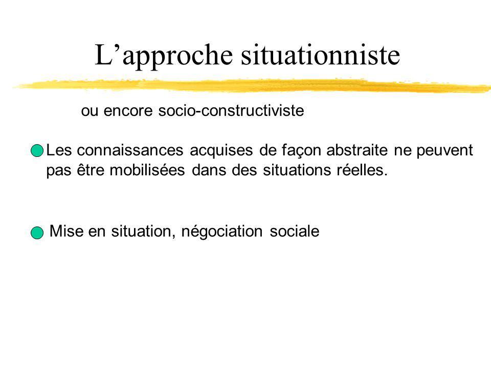 Lapproche situationniste Les connaissances acquises de façon abstraite ne peuvent pas être mobilisées dans des situations réelles.