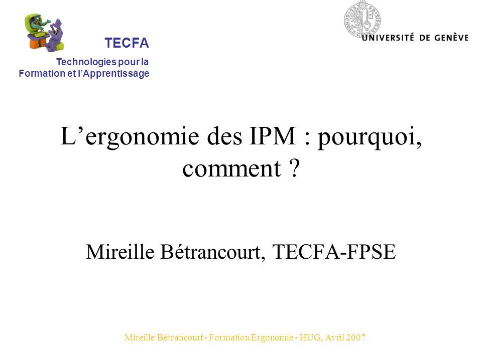 Mireille Bétrancourt - Formation Ergonomie - HUG, Avril 2007 Plan de lintervention Présentation de lergonomie des IPM Repères pour laction en amont de la conception Repères pour laction en aval de la conception