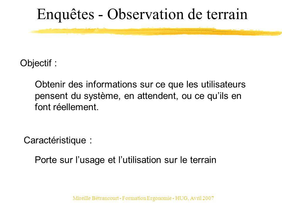 Mireille Bétrancourt - Formation Ergonomie - HUG, Avril 2007 Enquêtes - Observation de terrain Obtenir des informations sur ce que les utilisateurs pe